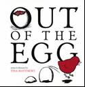 Out of the egg, written and illustrated by Tina Matthews (Walker Books)